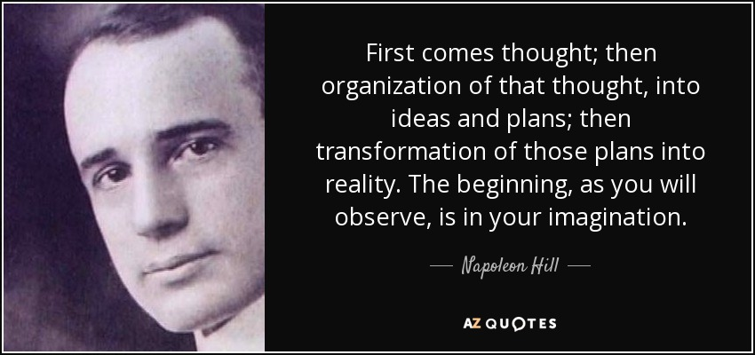 First comes thought; then organization of that thought, into ideas and plans; then transformation of those plans into reality. The beginning, as you will observe, is in your imagination. - Napoleon Hill