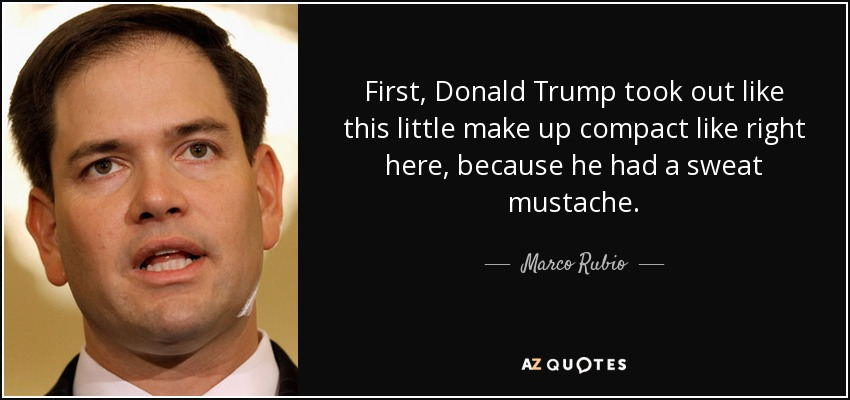 First, Donald Trump took out like this little make up compact like right here, because he had a sweat mustache. - Marco Rubio