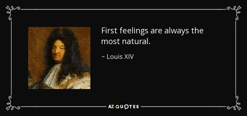 First feelings are always the most natural. - Louis XIV