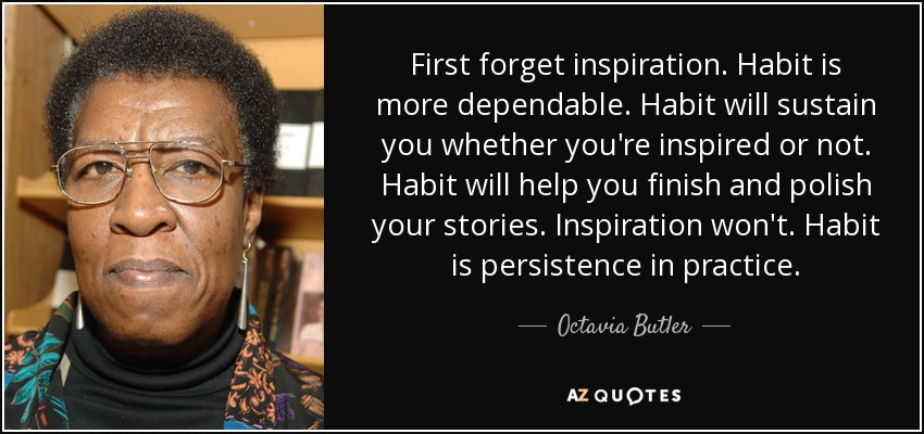 First forget inspiration. Habit is more dependable. Habit will sustain you whether you're inspired or not. Habit will help you finish and polish your stories. Inspiration won't. Habit is persistence in practice. - Octavia Butler