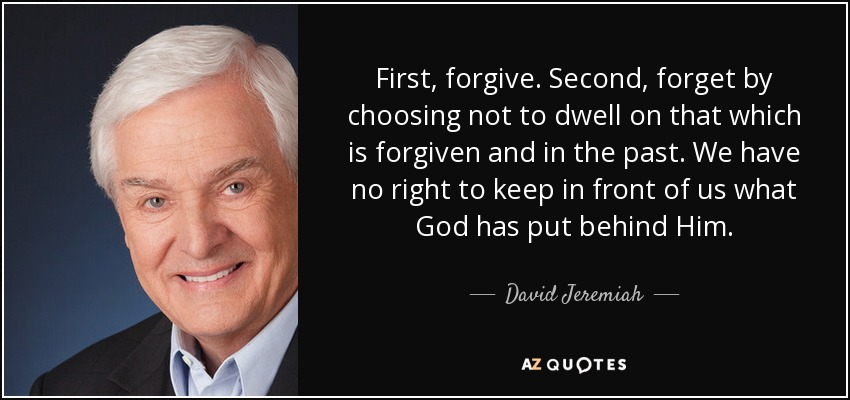 First, forgive. Second, forget by choosing not to dwell on that which is forgiven and in the past. We have no right to keep in front of us what God has put behind Him. - David Jeremiah