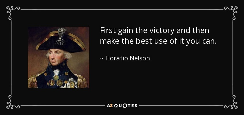 First gain the victory and then make the best use of it you can. - Horatio Nelson