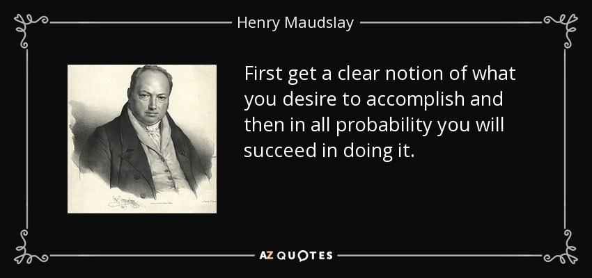 First get a clear notion of what you desire to accomplish and then in all probability you will succeed in doing it. - Henry Maudslay