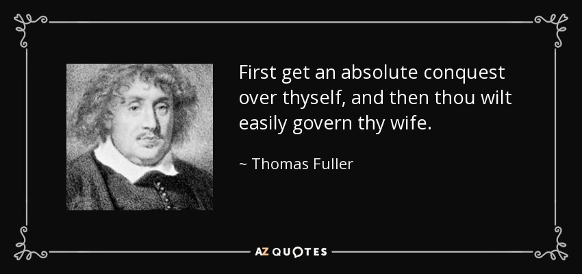 First get an absolute conquest over thyself, and then thou wilt easily govern thy wife. - Thomas Fuller