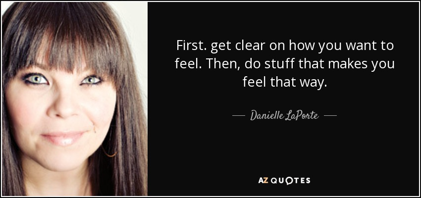 First. get clear on how you want to feel. Then, do stuff that makes you feel that way. - Danielle LaPorte