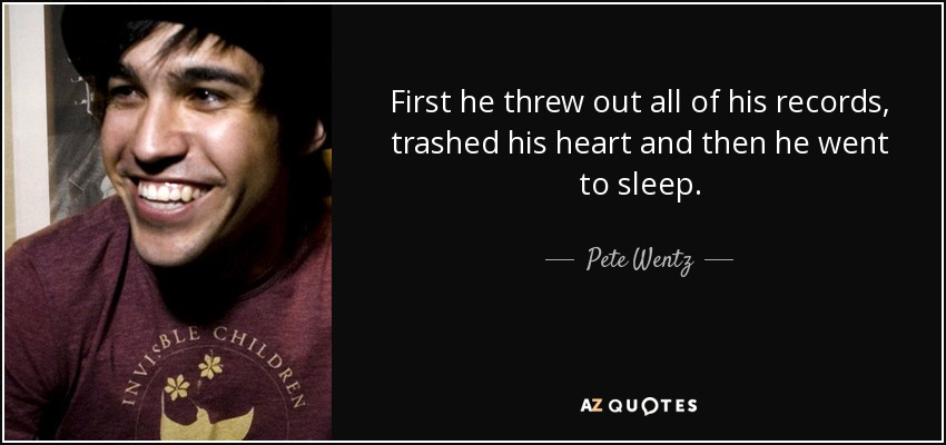 First he threw out all of his records, trashed his heart and then he went to sleep. - Pete Wentz