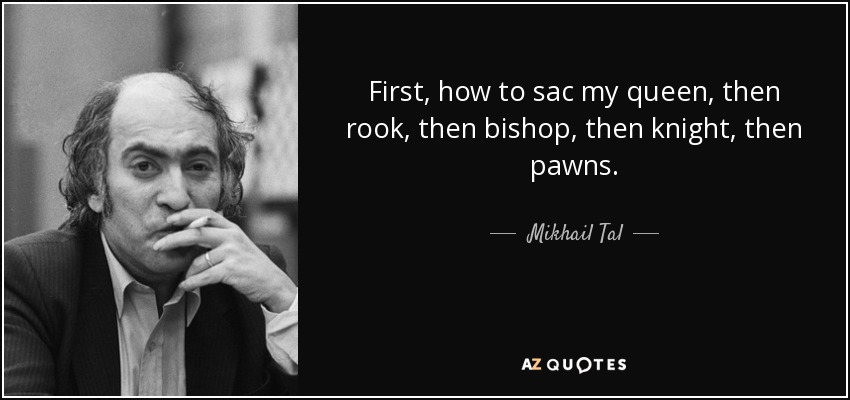First, how to sac my queen, then rook, then bishop, then knight, then pawns. - Mikhail Tal