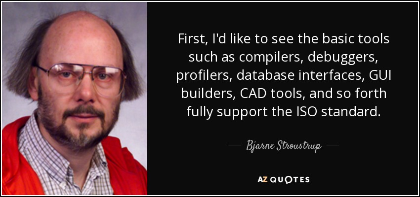 First, I'd like to see the basic tools such as compilers, debuggers, profilers, database interfaces, GUI builders, CAD tools, and so forth fully support the ISO standard. - Bjarne Stroustrup