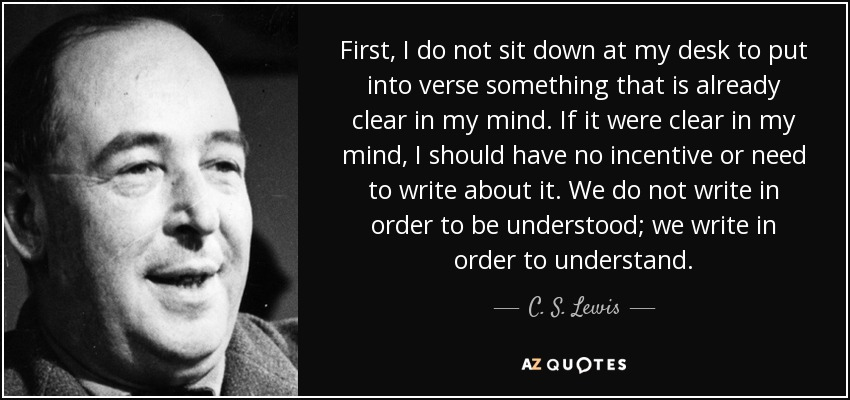 First, I do not sit down at my desk to put into verse something that is already clear in my mind. If it were clear in my mind, I should have no incentive or need to write about it. We do not write in order to be understood; we write in order to understand. - C. S. Lewis