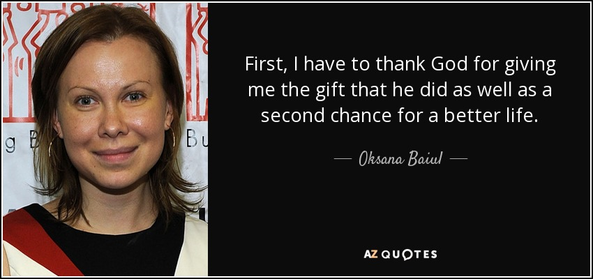 First, I have to thank God for giving me the gift that he did as well as a second chance for a better life. - Oksana Baiul
