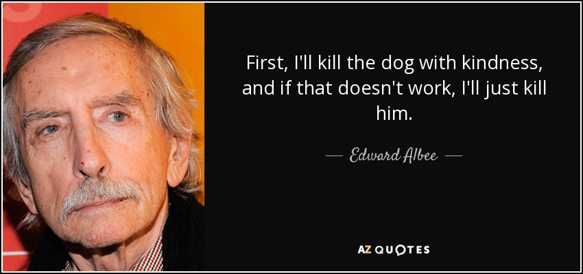 First, I'll kill the dog with kindness, and if that doesn't work, I'll just kill him. - Edward Albee