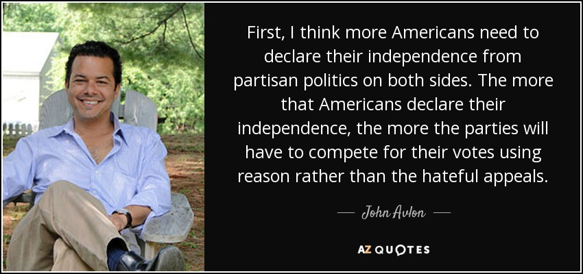 First, I think more Americans need to declare their independence from partisan politics on both sides. The more that Americans declare their independence, the more the parties will have to compete for their votes using reason rather than the hateful appeals. - John Avlon