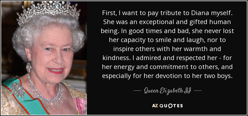 First, I want to pay tribute to Diana myself. She was an exceptional and gifted human being. In good times and bad, she never lost her capacity to smile and laugh, nor to inspire others with her warmth and kindness. I admired and respected her - for her energy and commitment to others, and especially for her devotion to her two boys. - Queen Elizabeth II