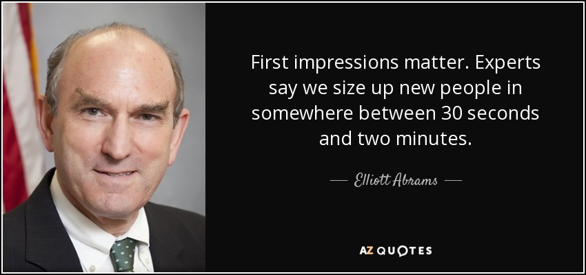 First impressions matter. Experts say we size up new people in somewhere between 30 seconds and two minutes. - Elliott Abrams