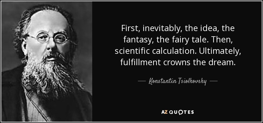 First, inevitably, the idea, the fantasy, the fairy tale. Then, scientific calculation. Ultimately, fulfillment crowns the dream. - Konstantin Tsiolkovsky