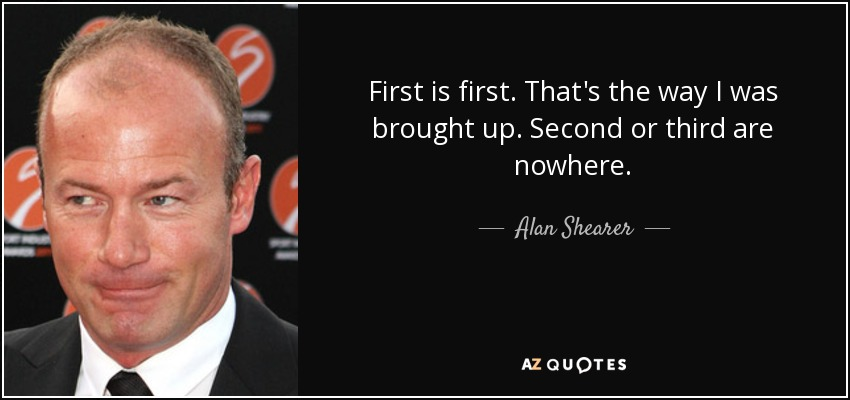 First is first. That's the way I was brought up. Second or third are nowhere. - Alan Shearer