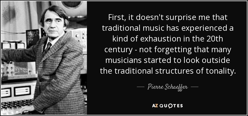 First, it doesn't surprise me that traditional music has experienced a kind of exhaustion in the 20th century - not forgetting that many musicians started to look outside the traditional structures of tonality. - Pierre Schaeffer