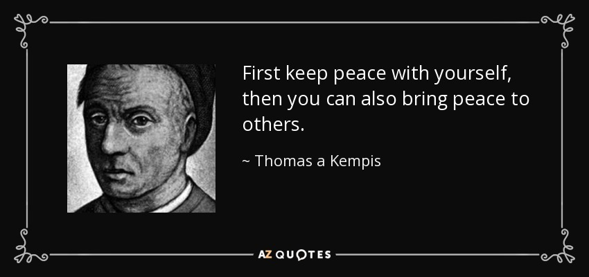 First keep peace with yourself, then you can also bring peace to others. - Thomas a Kempis