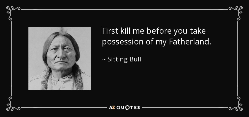 First kill me before you take possession of my Fatherland. - Sitting Bull