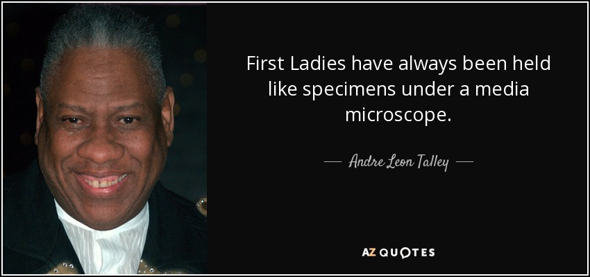 First Ladies have always been held like specimens under a media microscope. - Andre Leon Talley