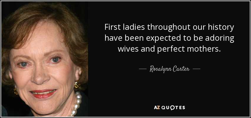 First ladies throughout our history have been expected to be adoring wives and perfect mothers. - Rosalynn Carter