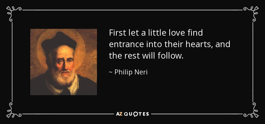 First let a little love find entrance into their hearts, and the rest will follow. - Philip Neri