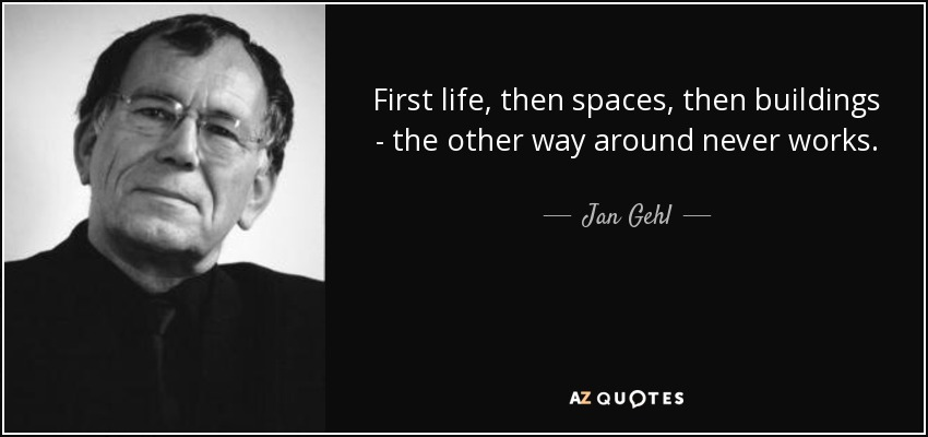 First life, then spaces, then buildings - the other way around never works. - Jan Gehl