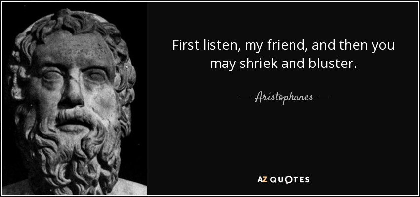 First listen, my friend, and then you may shriek and bluster. - Aristophanes