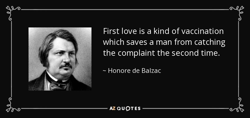 First love is a kind of vaccination which saves a man from catching the complaint the second time. - Honore de Balzac