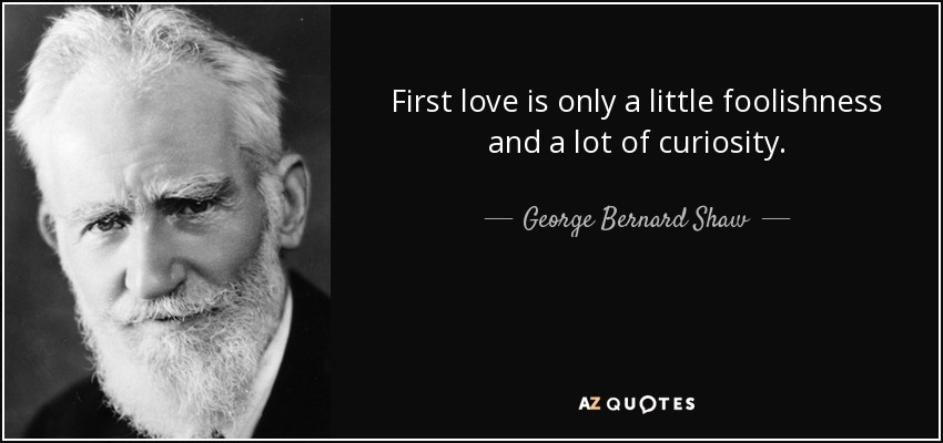 First love is only a little foolishness and a lot of curiosity. - George Bernard Shaw