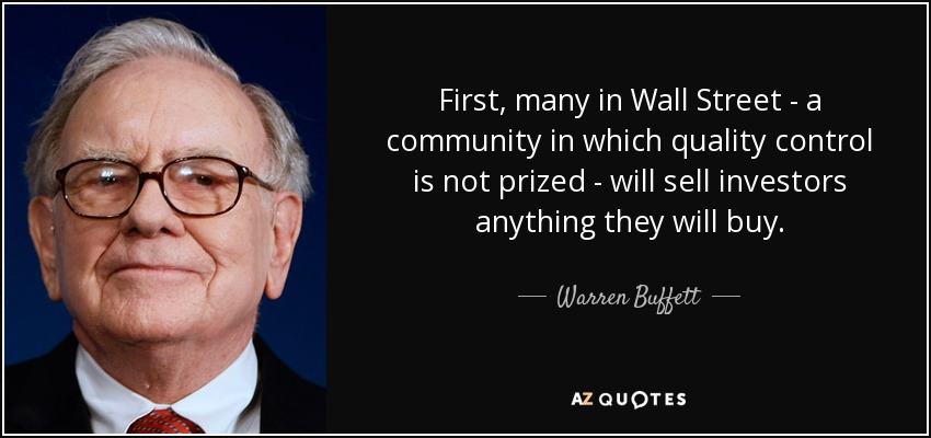 First, many in Wall Street - a community in which quality control is not prized - will sell investors anything they will buy. - Warren Buffett