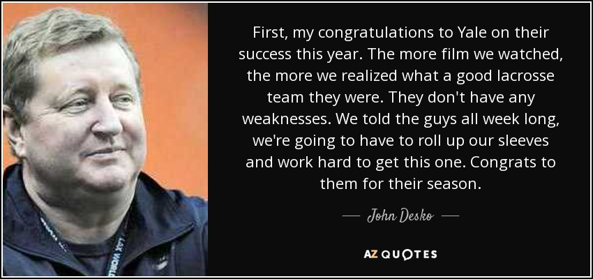 First, my congratulations to Yale on their success this year. The more film we watched, the more we realized what a good lacrosse team they were. They don't have any weaknesses. We told the guys all week long, we're going to have to roll up our sleeves and work hard to get this one. Congrats to them for their season. - John Desko