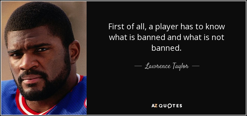 First of all, a player has to know what is banned and what is not banned. - Lawrence Taylor
