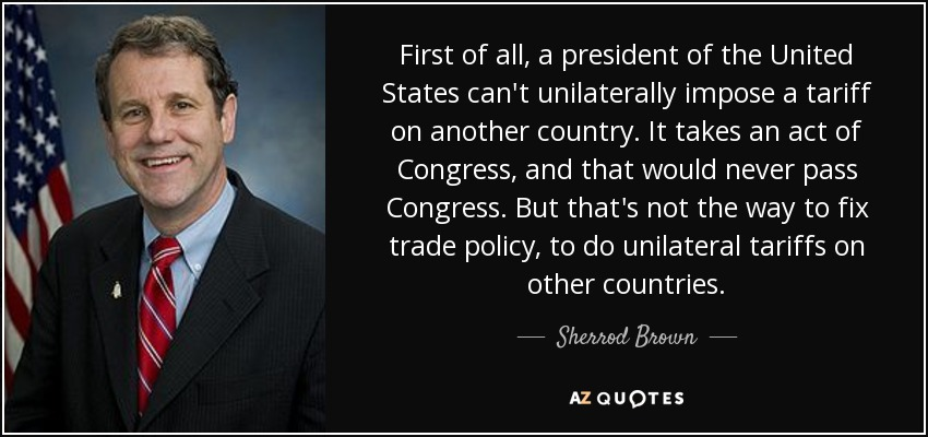 First of all, a president of the United States can't unilaterally impose a tariff on another country. It takes an act of Congress, and that would never pass Congress. But that's not the way to fix trade policy, to do unilateral tariffs on other countries. - Sherrod Brown