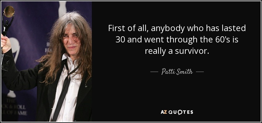 First of all, anybody who has lasted 30 and went through the 60's is really a survivor. - Patti Smith