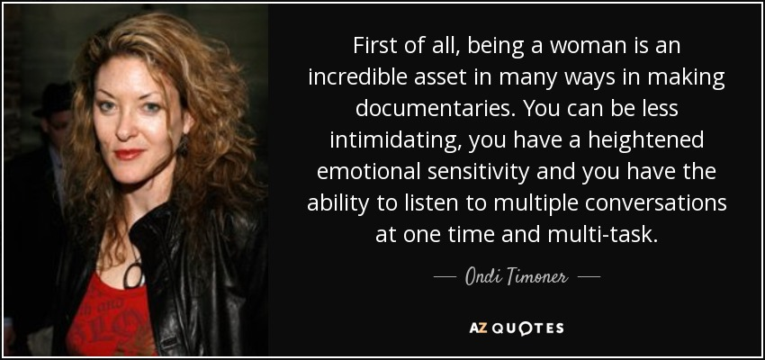 First of all, being a woman is an incredible asset in many ways in making documentaries. You can be less intimidating, you have a heightened emotional sensitivity and you have the ability to listen to multiple conversations at one time and multi-task. - Ondi Timoner