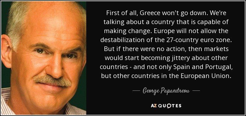 First of all, Greece won't go down. We're talking about a country that is capable of making change. Europe will not allow the destabilization of the 27-country euro zone. But if there were no action, then markets would start becoming jittery about other countries - and not only Spain and Portugal, but other countries in the European Union. - George Papandreou