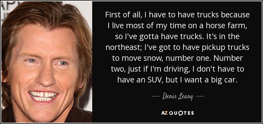 First of all, I have to have trucks because I live most of my time on a horse farm, so I've gotta have trucks. It's in the northeast; I've got to have pickup trucks to move snow, number one. Number two, just if I'm driving, I don't have to have an SUV, but I want a big car. - Denis Leary