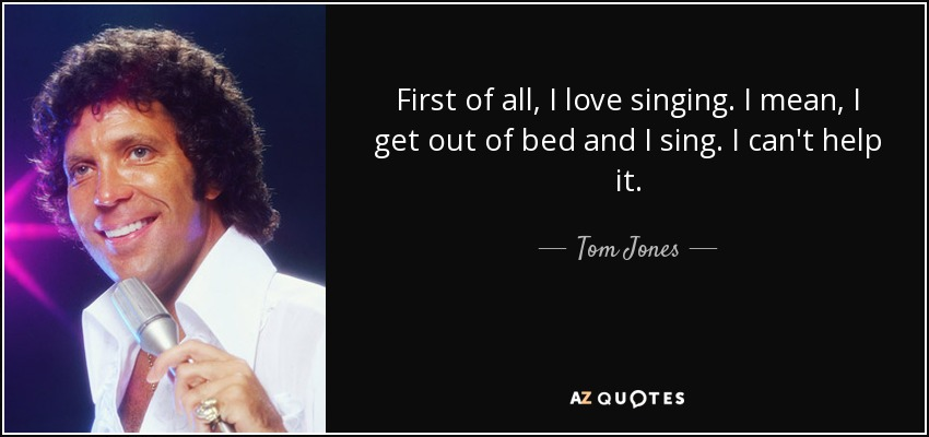 First of all, I love singing. I mean, I get out of bed and I sing. I can't help it. - Tom Jones