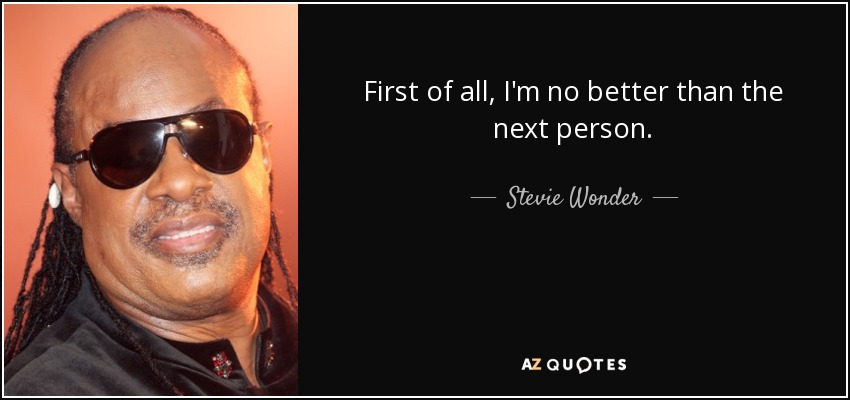 First of all, I'm no better than the next person. - Stevie Wonder