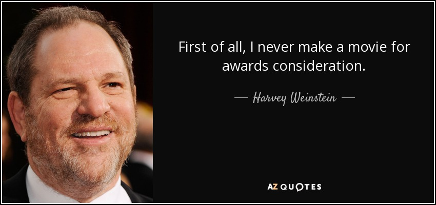 First of all, I never make a movie for awards consideration. - Harvey Weinstein