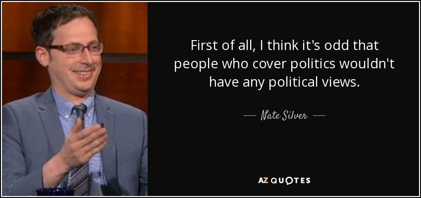 First of all, I think it's odd that people who cover politics wouldn't have any political views. - Nate Silver