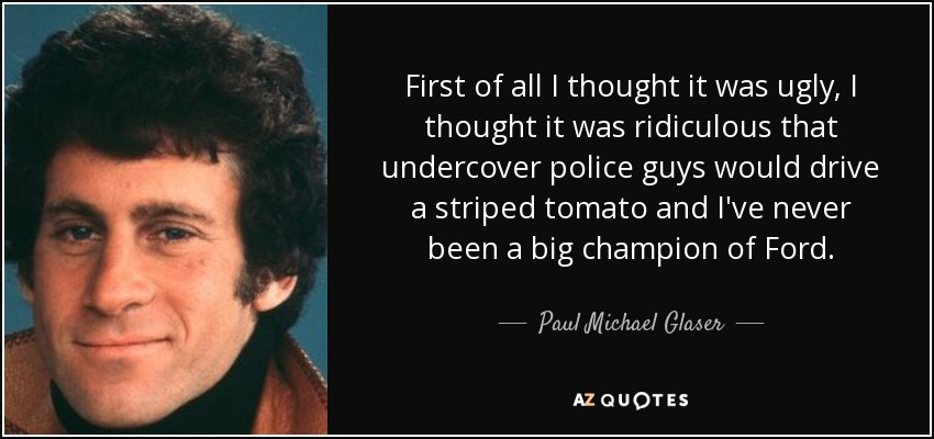 First of all I thought it was ugly, I thought it was ridiculous that undercover police guys would drive a striped tomato and I've never been a big champion of Ford. - Paul Michael Glaser