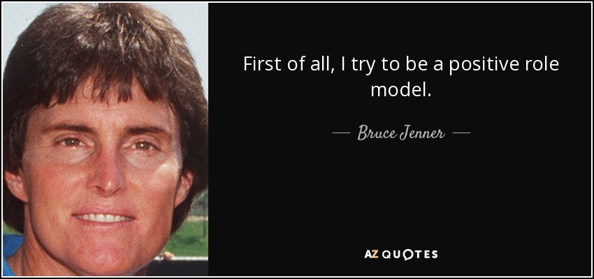 First of all, I try to be a positive role model. - Bruce Jenner