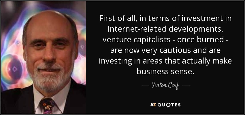 First of all, in terms of investment in Internet-related developments, venture capitalists - once burned - are now very cautious and are investing in areas that actually make business sense. - Vinton Cerf