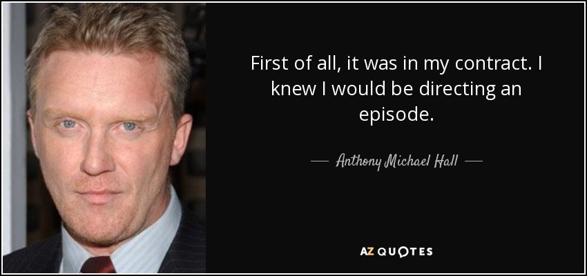 First of all, it was in my contract. I knew I would be directing an episode. - Anthony Michael Hall
