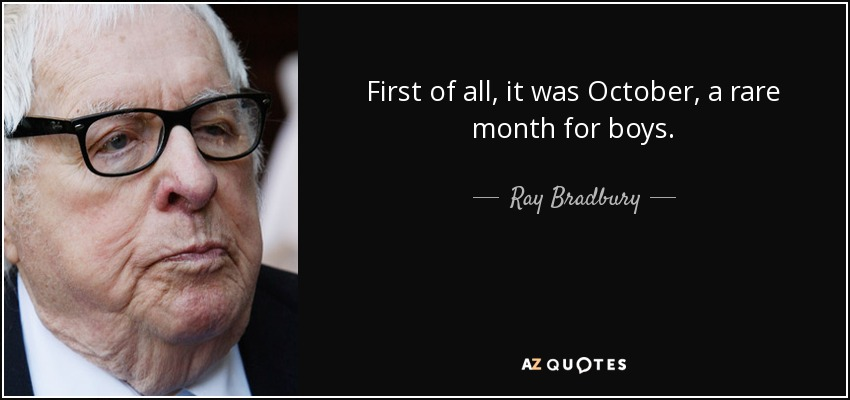 First of all, it was October, a rare month for boys. - Ray Bradbury