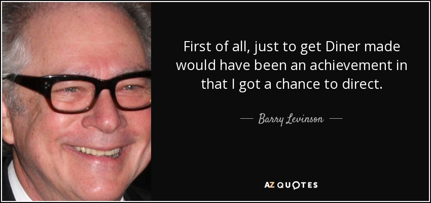 First of all, just to get Diner made would have been an achievement in that I got a chance to direct. - Barry Levinson