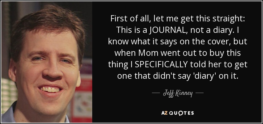 First of all, let me get this straight: This is a JOURNAL, not a diary. I know what it says on the cover, but when Mom went out to buy this thing I SPECIFICALLY told her to get one that didn't say 'diary' on it. - Jeff Kinney