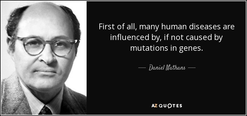 First of all, many human diseases are influenced by, if not caused by mutations in genes. - Daniel Nathans